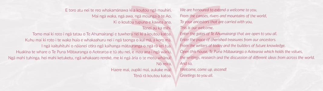 E toro atu nei te reo whakamānawa ki a koutou ngā mauhiri, Mai ngā waka, ngā awa, ngā mounga o te Ao, Ki o koutou tupuna e kawea ana, Tēnei au ka mihi. Tomo mai ki roto i ngā tatau o Te Ahumairangi e tuwhera nei ki a koutou katoa. Kuhu mai ki roto i te waka huia e whakaahuru nei i ngā taonga o kui mā, a koro mā. I ngā kaituhituhi o nāianei otira ngā kaihanga mātauranga o ngā rā kei tua. Huakina te whare o Te Puna Mātauranga o Aotearoa e tū atu nei, e mau ana i ngā wāriu, Ngā mahi tuhinga, hei mahi ketuketu, ngā whakaaro rerekē, me kī ngā āria o te motu whānui! Nō reira, Haere mai, aupiki mai, aukake mai! Tēnā rā koutou katoa.